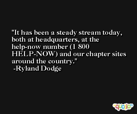 It has been a steady stream today, both at headquarters, at the help-now number (1 800 HELP-NOW) and our chapter sites around the country. -Ryland Dodge