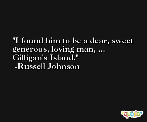 I found him to be a dear, sweet generous, loving man, ... Gilligan's Island. -Russell Johnson