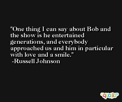 One thing I can say about Bob and the show is he entertained generations, and everybody approached us and him in particular with love and a smile. -Russell Johnson