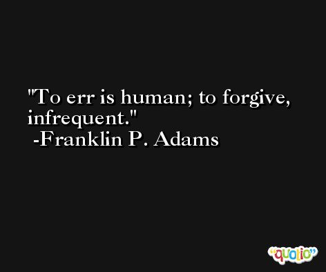 To err is human; to forgive, infrequent. -Franklin P. Adams