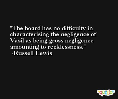 The board has no difficulty in characterising the negligence of Vasil as being gross negligence amounting to recklessness. -Russell Lewis