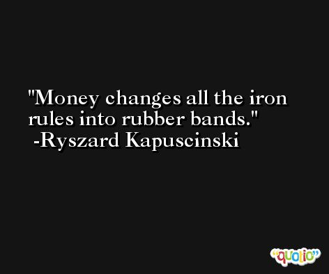 Money changes all the iron rules into rubber bands. -Ryszard Kapuscinski