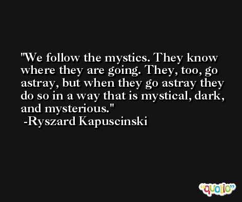 We follow the mystics. They know where they are going. They, too, go astray, but when they go astray they do so in a way that is mystical, dark, and mysterious. -Ryszard Kapuscinski