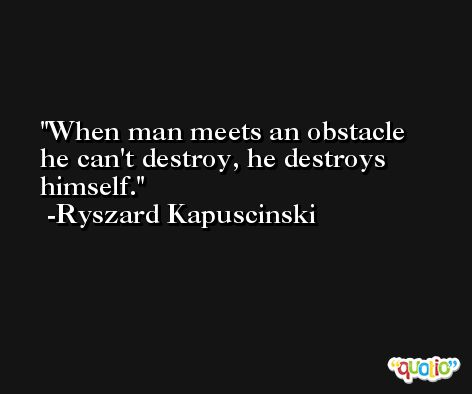 When man meets an obstacle he can't destroy, he destroys himself. -Ryszard Kapuscinski