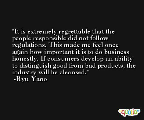 It is extremely regrettable that the people responsible did not follow regulations. This made me feel once again how important it is to do business honestly. If consumers develop an ability to distinguish good from bad products, the industry will be cleansed. -Ryu Yano