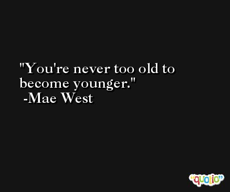 You're never too old to become younger. -Mae West