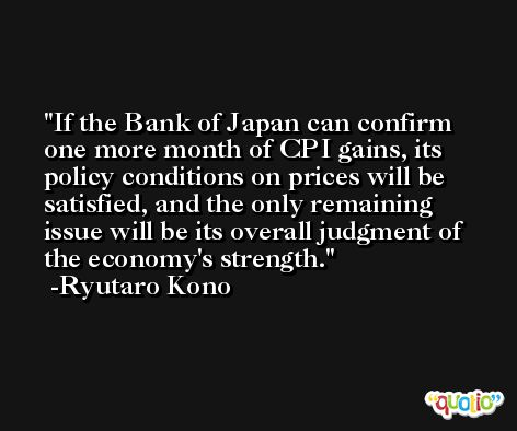 If the Bank of Japan can confirm one more month of CPI gains, its policy conditions on prices will be satisfied, and the only remaining issue will be its overall judgment of the economy's strength. -Ryutaro Kono