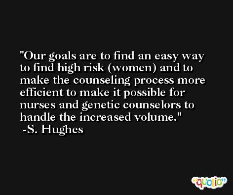 Our goals are to find an easy way to find high risk (women) and to make the counseling process more efficient to make it possible for nurses and genetic counselors to handle the increased volume. -S. Hughes