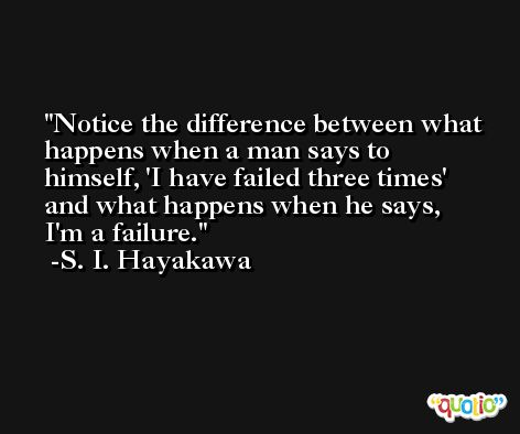 Notice the difference between what happens when a man says to himself, 'I have failed three times' and what happens when he says, I'm a failure. -S. I. Hayakawa