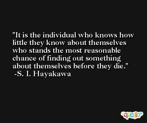 It is the individual who knows how little they know about themselves who stands the most reasonable chance of finding out something about themselves before they die. -S. I. Hayakawa