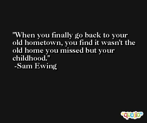 When you finally go back to your old hometown, you find it wasn't the old home you missed but your childhood. -Sam Ewing