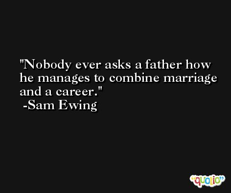 Nobody ever asks a father how he manages to combine marriage and a career. -Sam Ewing