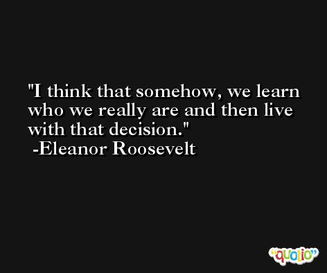 I think that somehow, we learn who we really are and then live with that decision. -Eleanor Roosevelt