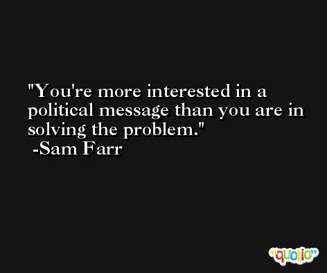 You're more interested in a political message than you are in solving the problem. -Sam Farr