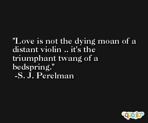 Love is not the dying moan of a distant violin .. it's the triumphant twang of a bedspring. -S. J. Perelman
