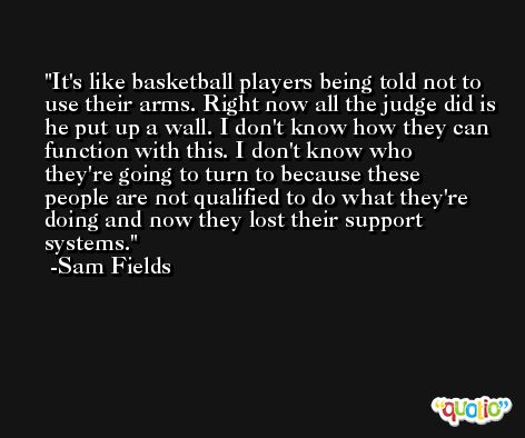 It's like basketball players being told not to use their arms. Right now all the judge did is he put up a wall. I don't know how they can function with this. I don't know who they're going to turn to because these people are not qualified to do what they're doing and now they lost their support systems. -Sam Fields