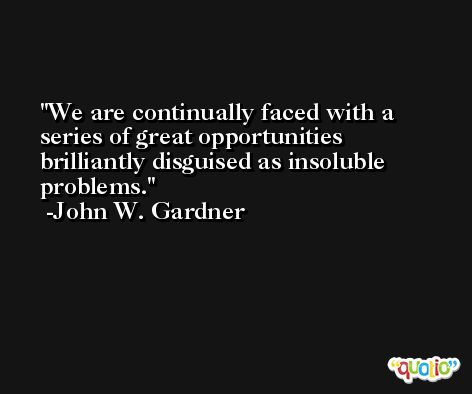 We are continually faced with a series of great opportunities brilliantly disguised as insoluble problems. -John W. Gardner