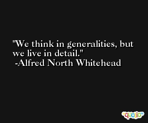 We think in generalities, but we live in detail. -Alfred North Whitehead
