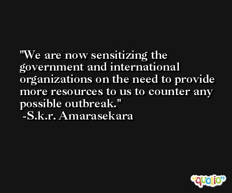 We are now sensitizing the government and international organizations on the need to provide more resources to us to counter any possible outbreak. -S.k.r. Amarasekara