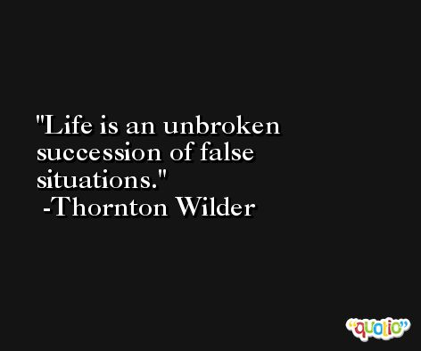 Life is an unbroken succession of false situations. -Thornton Wilder