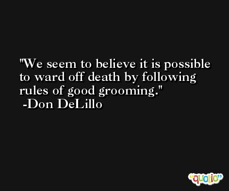 We seem to believe it is possible to ward off death by following rules of good grooming. -Don DeLillo