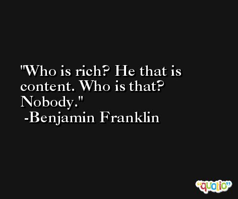Who is rich? He that is content. Who is that? Nobody. -Benjamin Franklin