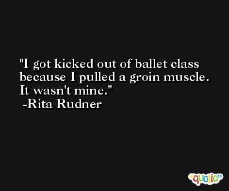 I got kicked out of ballet class because I pulled a groin muscle. It wasn't mine. -Rita Rudner