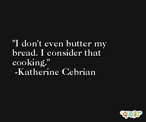 I don't even butter my bread. I consider that cooking. -Katherine Cebrian