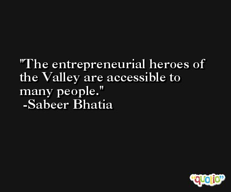 The entrepreneurial heroes of the Valley are accessible to many people. -Sabeer Bhatia
