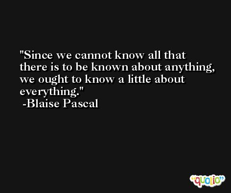 Since we cannot know all that there is to be known about anything, we ought to know a little about everything. -Blaise Pascal