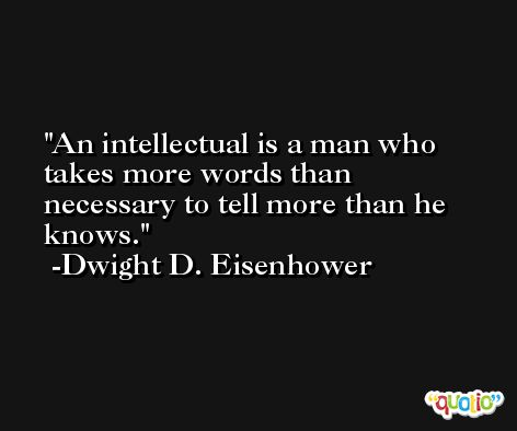 An intellectual is a man who takes more words than necessary to tell more than he knows. -Dwight D. Eisenhower