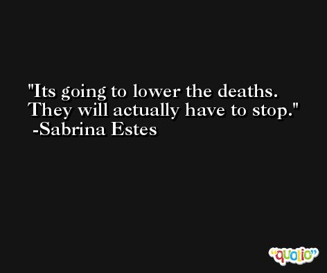 Its going to lower the deaths. They will actually have to stop. -Sabrina Estes