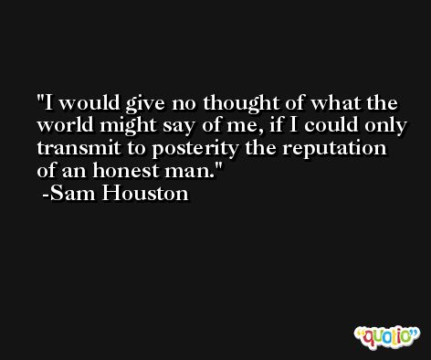 I would give no thought of what the world might say of me, if I could only transmit to posterity the reputation of an honest man. -Sam Houston