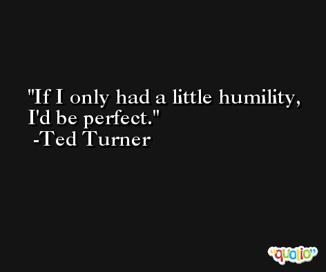 If I only had a little humility, I'd be perfect. -Ted Turner