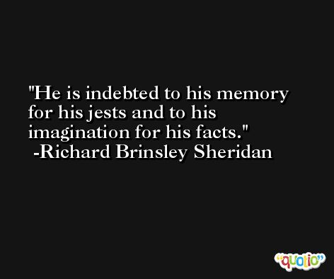 He is indebted to his memory for his jests and to his imagination for his facts. -Richard Brinsley Sheridan