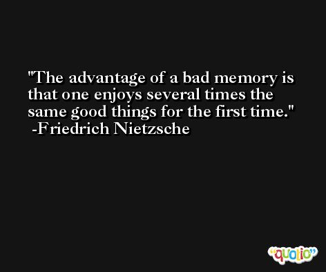 The advantage of a bad memory is that one enjoys several times the same good things for the first time. -Friedrich Nietzsche
