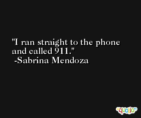 I ran straight to the phone and called 911. -Sabrina Mendoza