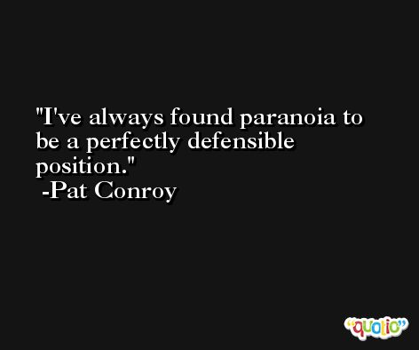 I've always found paranoia to be a perfectly defensible position. -Pat Conroy