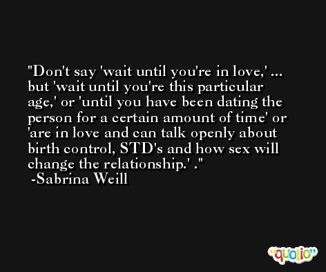 Don't say 'wait until you're in love,' ... but 'wait until you're this particular age,' or 'until you have been dating the person for a certain amount of time' or 'are in love and can talk openly about birth control, STD's and how sex will change the relationship.' . -Sabrina Weill