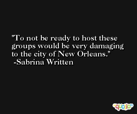 To not be ready to host these groups would be very damaging to the city of New Orleans. -Sabrina Written