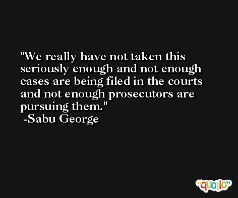 We really have not taken this seriously enough and not enough cases are being filed in the courts and not enough prosecutors are pursuing them. -Sabu George