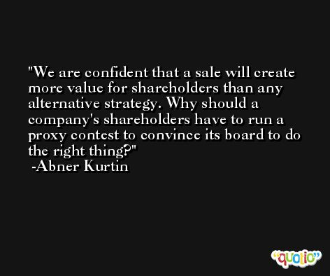 We are confident that a sale will create more value for shareholders than any alternative strategy. Why should a company's shareholders have to run a proxy contest to convince its board to do the right thing? -Abner Kurtin