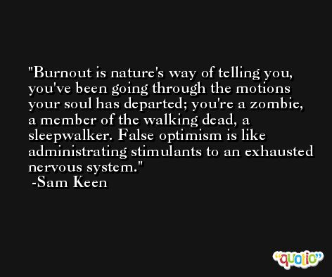 Burnout is nature's way of telling you, you've been going through the motions your soul has departed; you're a zombie, a member of the walking dead, a sleepwalker. False optimism is like administrating stimulants to an exhausted nervous system. -Sam Keen