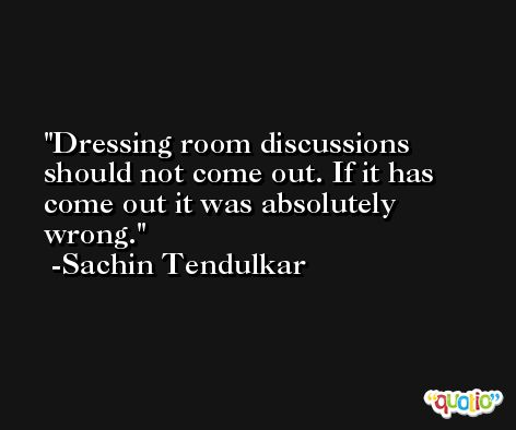 Dressing room discussions should not come out. If it has come out it was absolutely wrong. -Sachin Tendulkar