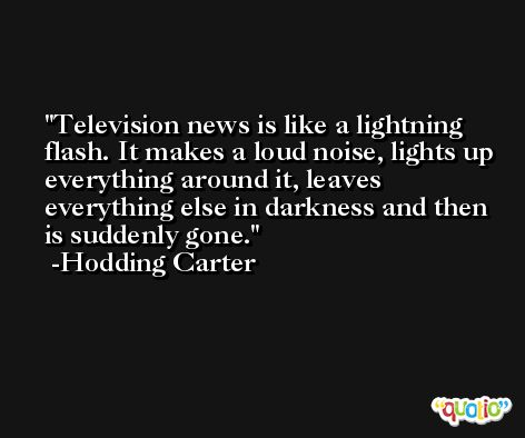 Television news is like a lightning flash. It makes a loud noise, lights up everything around it, leaves everything else in darkness and then is suddenly gone. -Hodding Carter