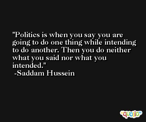 Politics is when you say you are going to do one thing while intending to do another. Then you do neither what you said nor what you intended. -Saddam Hussein