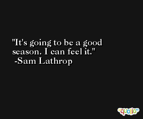It's going to be a good season. I can feel it. -Sam Lathrop