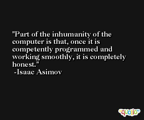 Part of the inhumanity of the computer is that, once it is competently programmed and working smoothly, it is completely honest. -Isaac Asimov