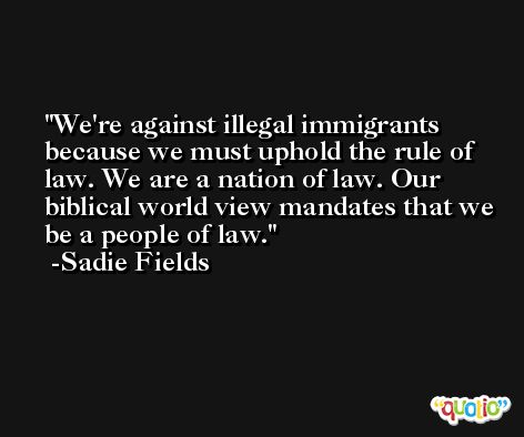 We're against illegal immigrants because we must uphold the rule of law. We are a nation of law. Our biblical world view mandates that we be a people of law. -Sadie Fields