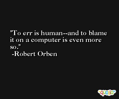 To err is human--and to blame it on a computer is even more so. -Robert Orben